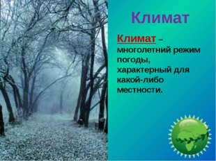 Климат Климат – многолетний режим погоды, характерный для какой-либо местности.