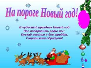 В чудесный праздник Новый год Вас поздравить рады мы! Пускай веселье в дом пр