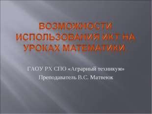 ГАОУ РХ СПО «Аграрный техникум» Преподаватель В.С. Матвеюк