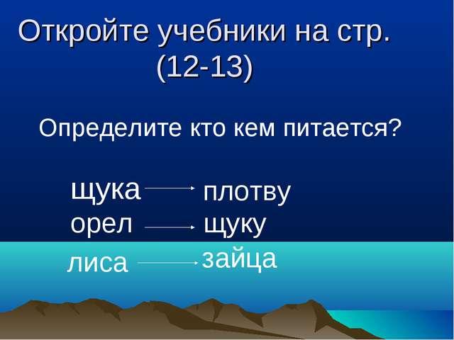 Откройте учебники на стр.(12-13) Определите кто кем питается? щука плотву ор...
