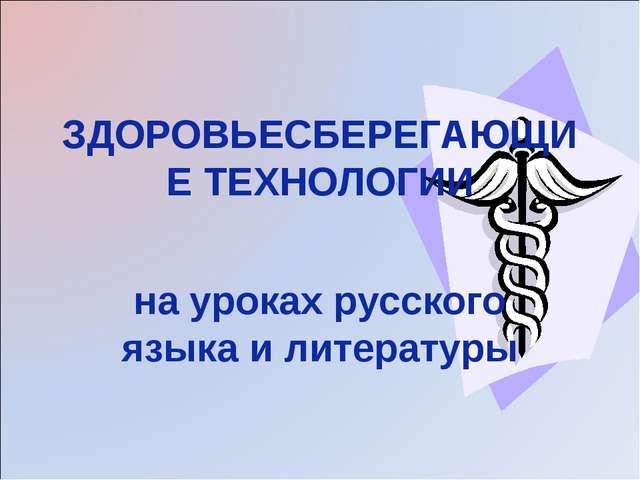 ЗДОРОВЬЕСБЕРЕГАЮЩИЕ ТЕХНОЛОГИИ на уроках русского языка и литературы