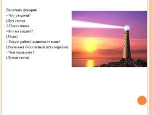 Включаю фонарик - Что увидели? (Луч света) 2.Показ маяка -Что вы видите? (Мая