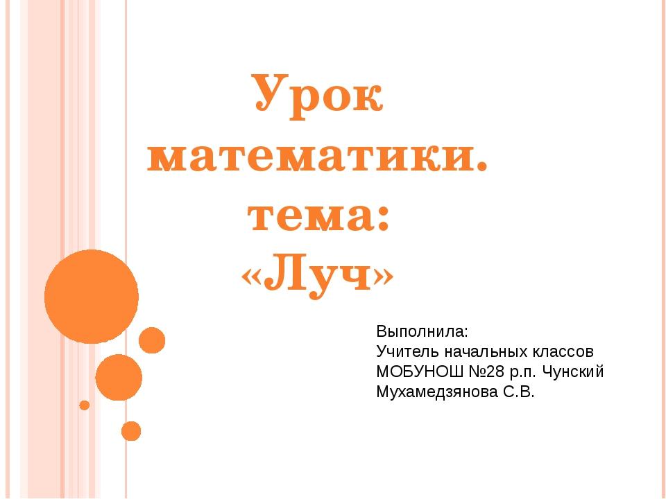 Урок математики. тема: «Луч» Выполнила: Учитель начальных классов МОБУНОШ №28...
