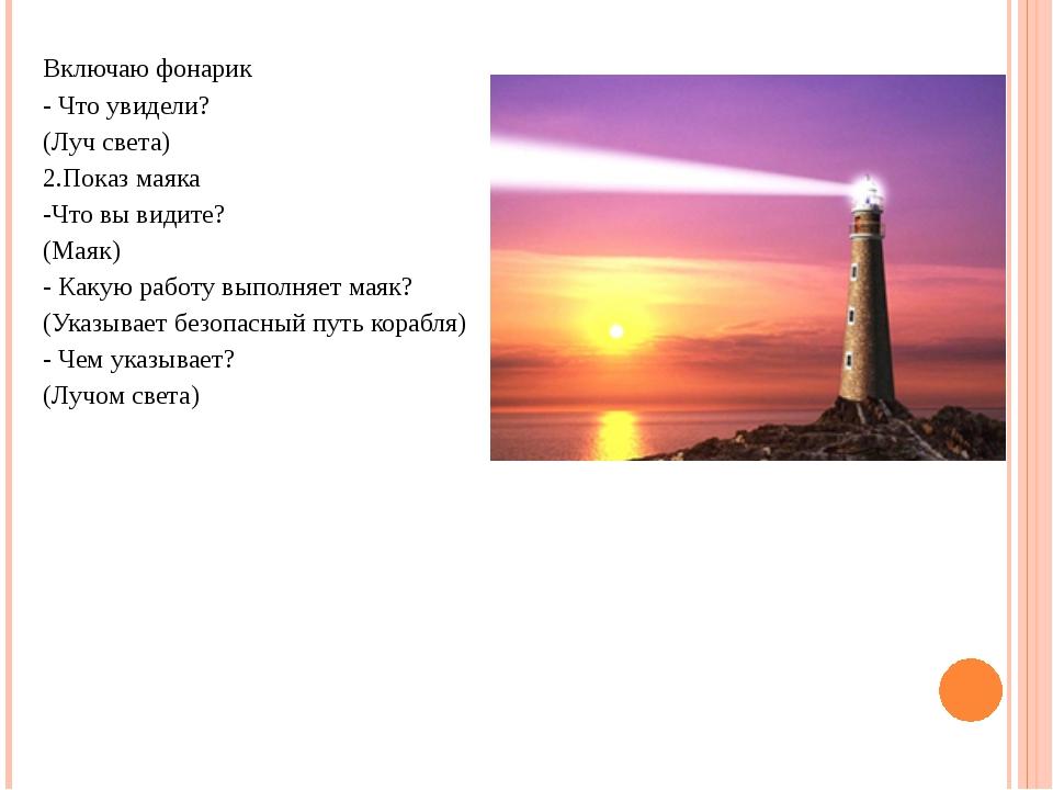 Включаю фонарик - Что увидели? (Луч света) 2.Показ маяка -Что вы видите? (Мая...