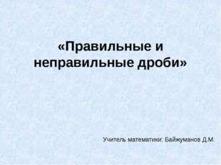 «Правильные и неправильные дроби» Учитель математики: Байжуманов Д.М.