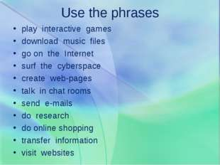 Use the phrases play interactive games download music files go on the Interne