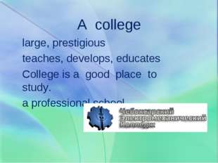 A college large, prestigious teaches, develops, educates College is a good pl