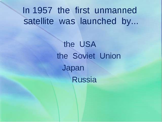 In 1957 the first unmanned satellite was launched by... the USA the Soviet Un...
