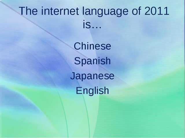 The internet language of 2011 is… Chinese Spanish Japanese English