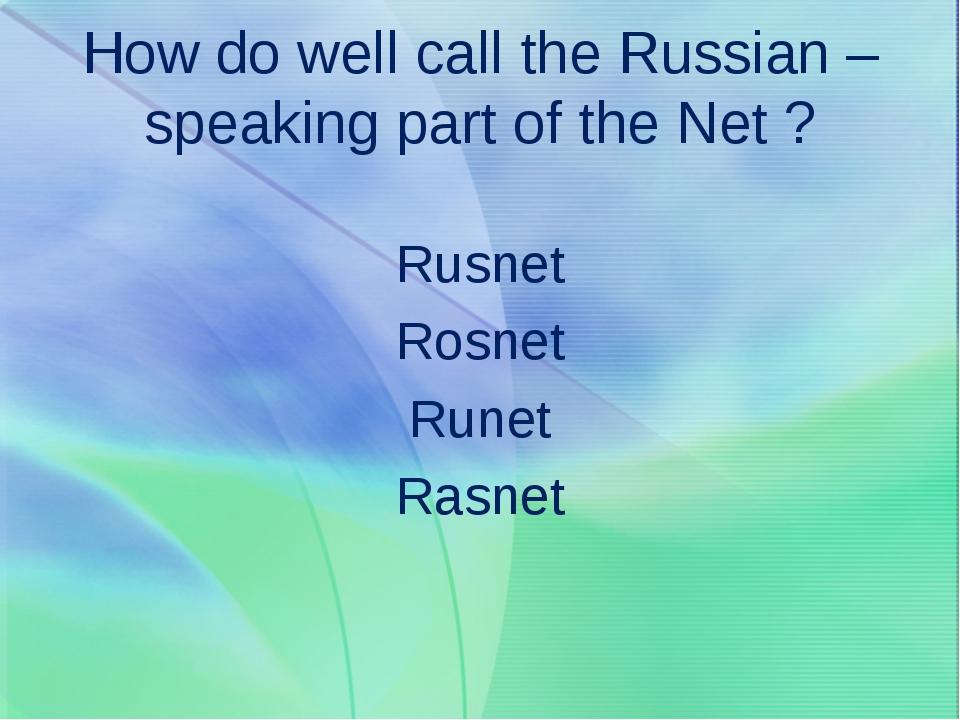 How do well call the Russian – speaking part of the Net ? Rusnet Rosnet Runet...