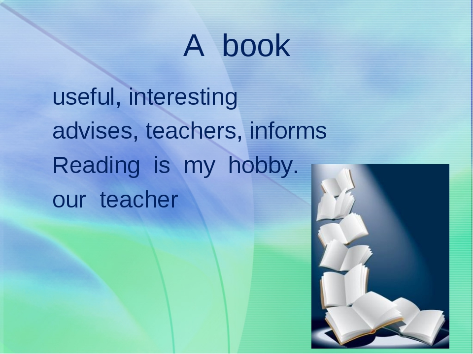 A book useful, interesting advises, teachers, informs Reading is my hobby. ou...