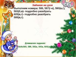 Задание на урок Выполним номера: 586, 587(г-е), 590(в,г), 593(б,в)- подробно