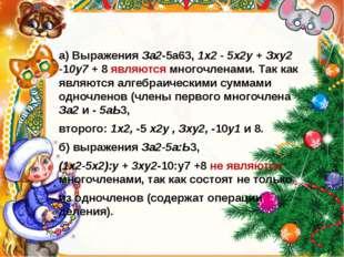 а) Выражения За2-5а63, 1х2 - 5х2у + Зху2 -10у7 + 8 являются многочленами. Та