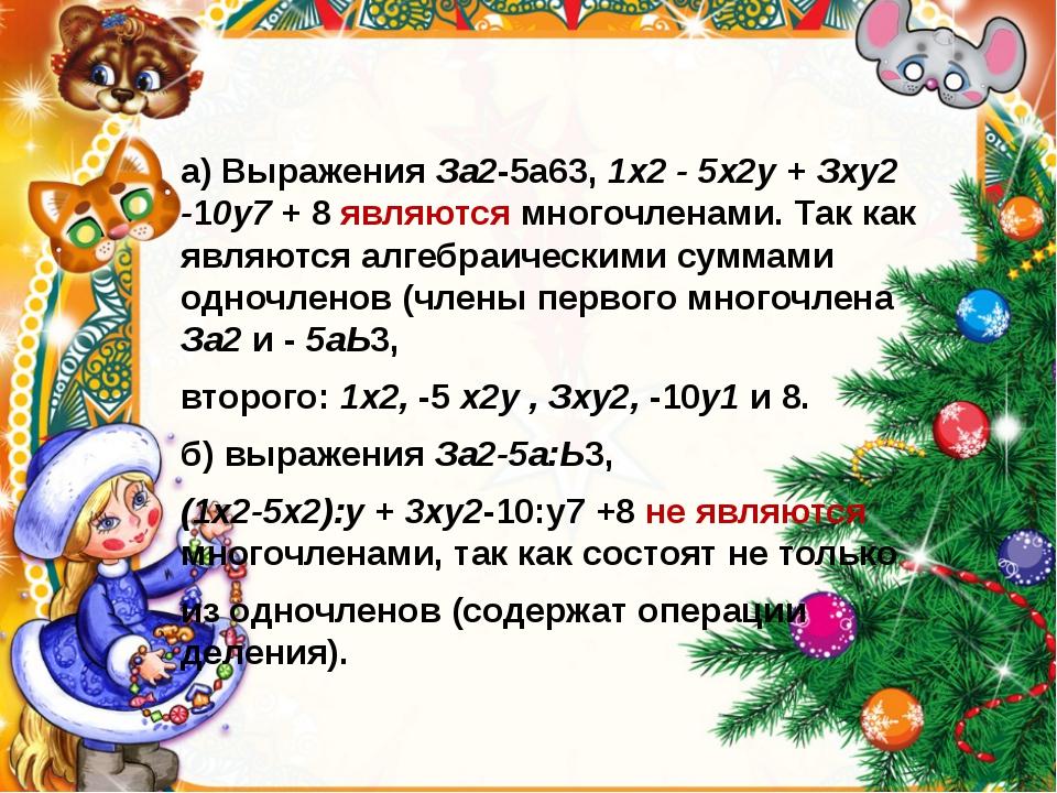 а) Выражения За2-5а63, 1х2 - 5х2у + Зху2 -10у7 + 8 являются многочленами. Та...