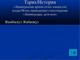 Тарих/История «Ленинградтық өренім атты» өленді кім жазды?/Кому принадлежит с