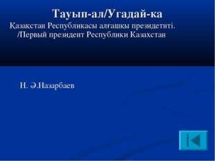 Тауып-ал/Угадай-ка Қазақстан Республикасы алғашқы президетнті. /Первый презид