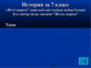 """История за 7 класс «Жеті жарғы"""" заңы қай хан түсінда пайда болды/ Кто автор с"""