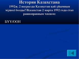 История Казахстана 1992ж. 2 наурызда Қазақстан қай үйымнын мүшесі болды?/Каз