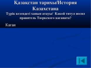 Қазақстан тарихы/История Казахстана Түрік кезендегі ханын атауы/ Какой титул