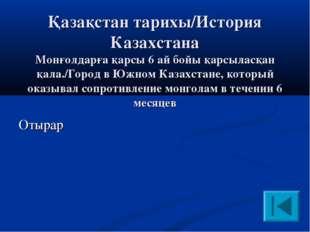 Қазақстан тарихы/История Казахстана Монғолдарға қарсы 6 ай бойы қарсыласқан