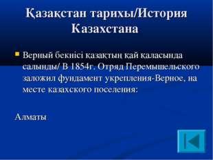 Қазақстан тарихы/История Казахстана Верный бекнісі қазақтың қай қаласында са