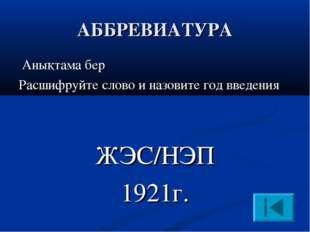АББРЕВИАТУРА Анықтама бер Расшифруйте слово и назовите год введения ЖЭС/НЭП 1