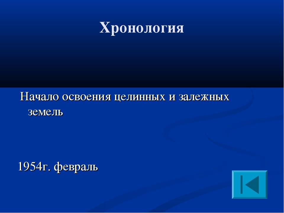Хронология Начало освоения целинных и залежных земель 1954г. февраль