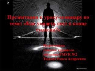 Презентация к уроку-семинару по теме: «Как увидеть свет в конце туннеля?» Под