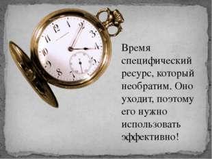 Время специфический ресурс, который необратим. Оно уходит, поэтому его нужно