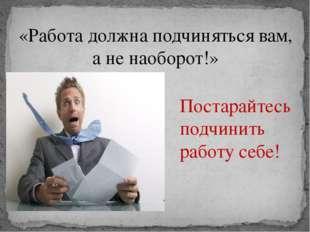 «Работа должна подчиняться вам, а не наоборот!» Постарайтесь подчинить работу