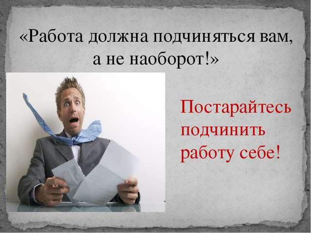 «Работа должна подчиняться вам, а не наоборот!» Постарайтесь подчинить работу...