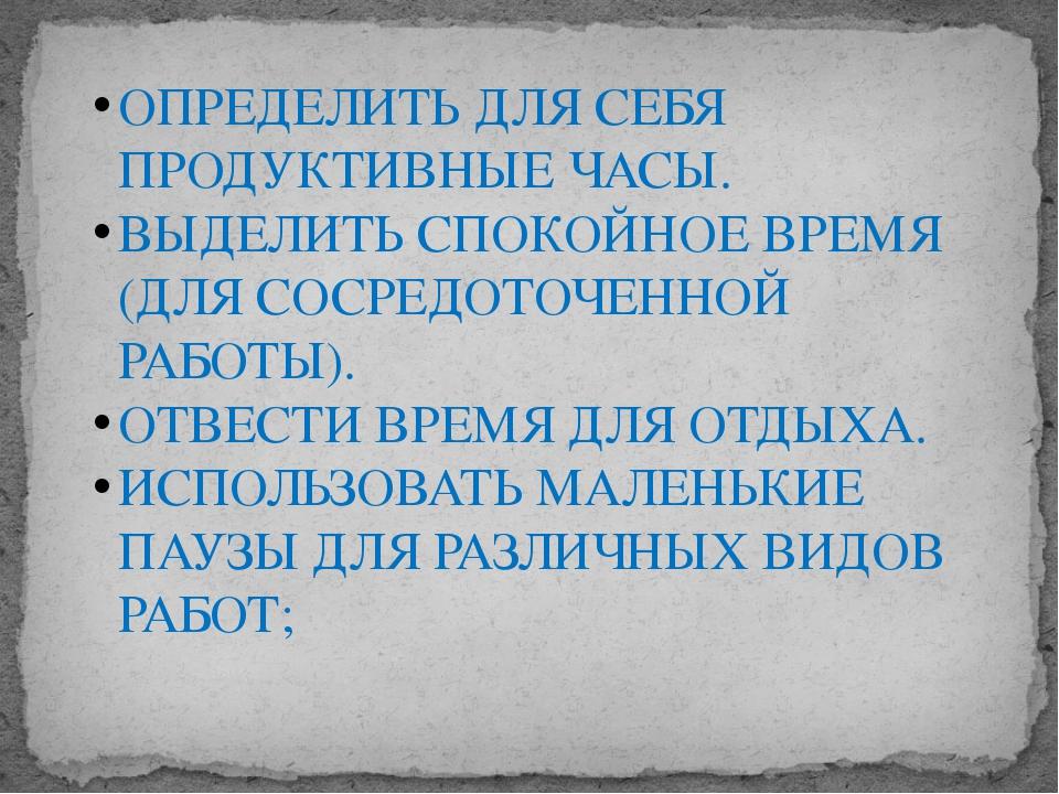 ОПРЕДЕЛИТЬ ДЛЯ СЕБЯ ПРОДУКТИВНЫЕ ЧАСЫ. ВЫДЕЛИТЬ СПОКОЙНОЕ ВРЕМЯ (ДЛЯ СОСРЕДОТ...