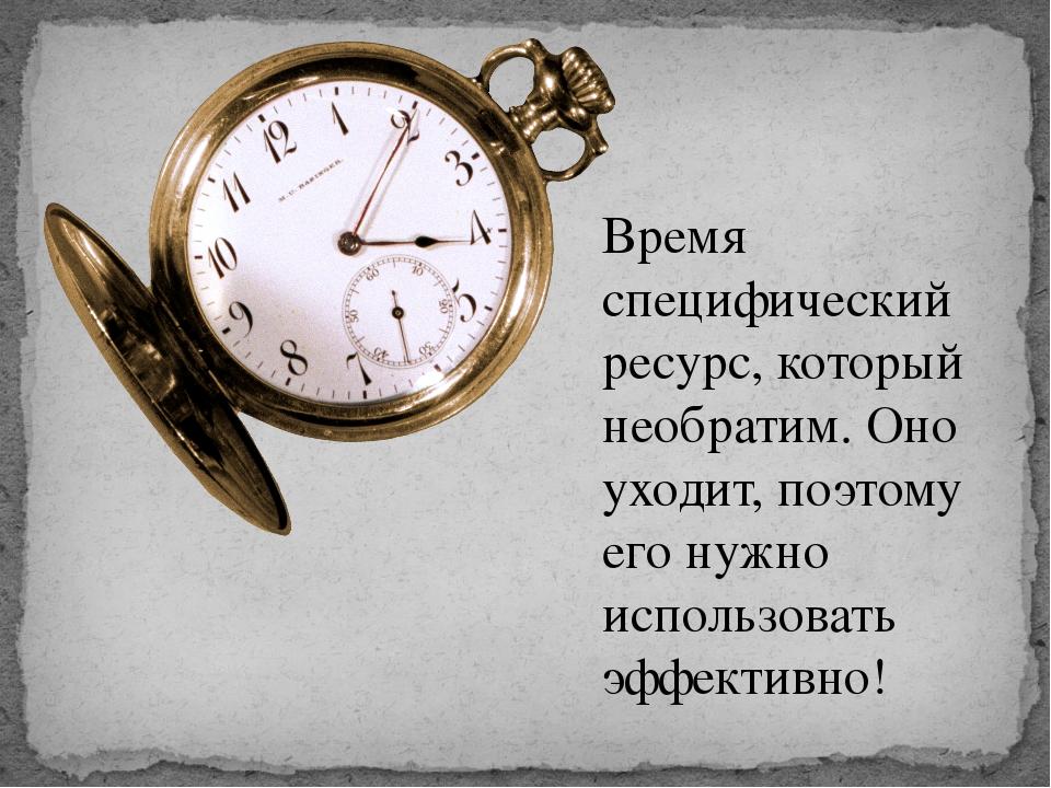 Время специфический ресурс, который необратим. Оно уходит, поэтому его нужно...