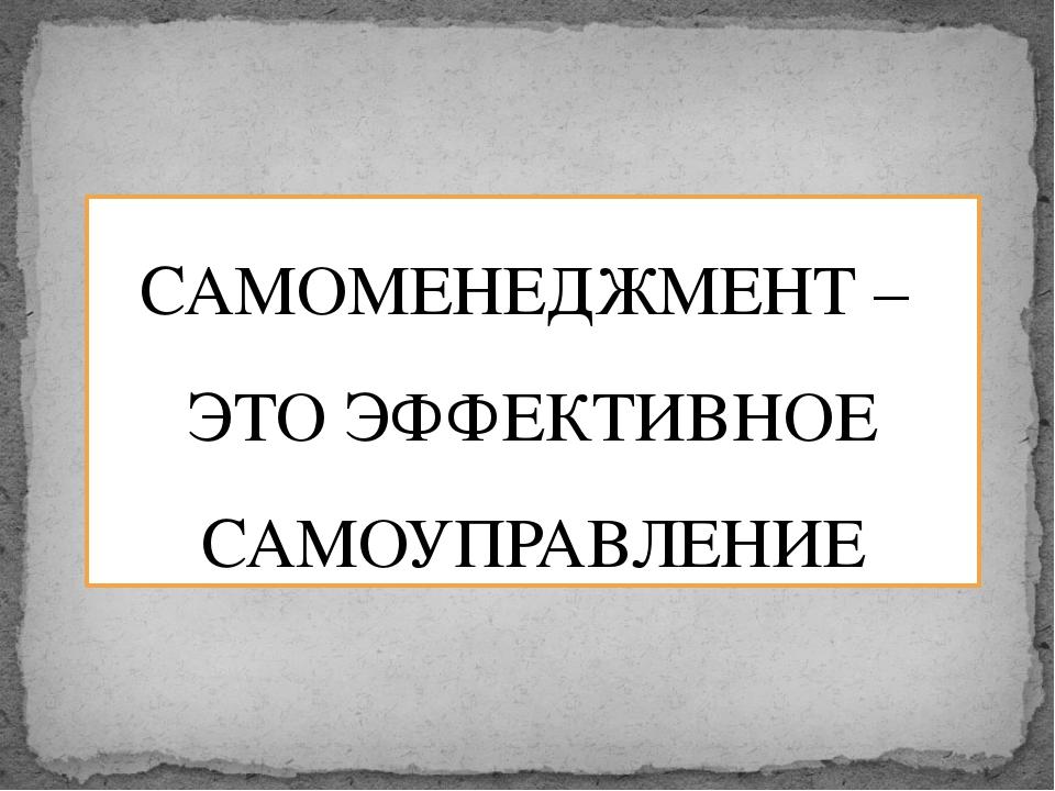 САМОМЕНЕДЖМЕНТ – ЭТО ЭФФЕКТИВНОЕ САМОУПРАВЛЕНИЕ