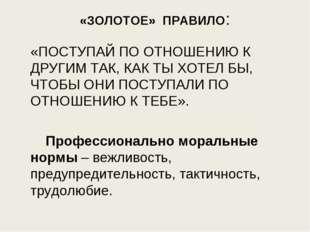 «ЗОЛОТОЕ» ПРАВИЛО: «ПОСТУПАЙ ПО ОТНОШЕНИЮ К ДРУГИМ ТАК, КАК ТЫ ХОТЕЛ БЫ, ЧТО