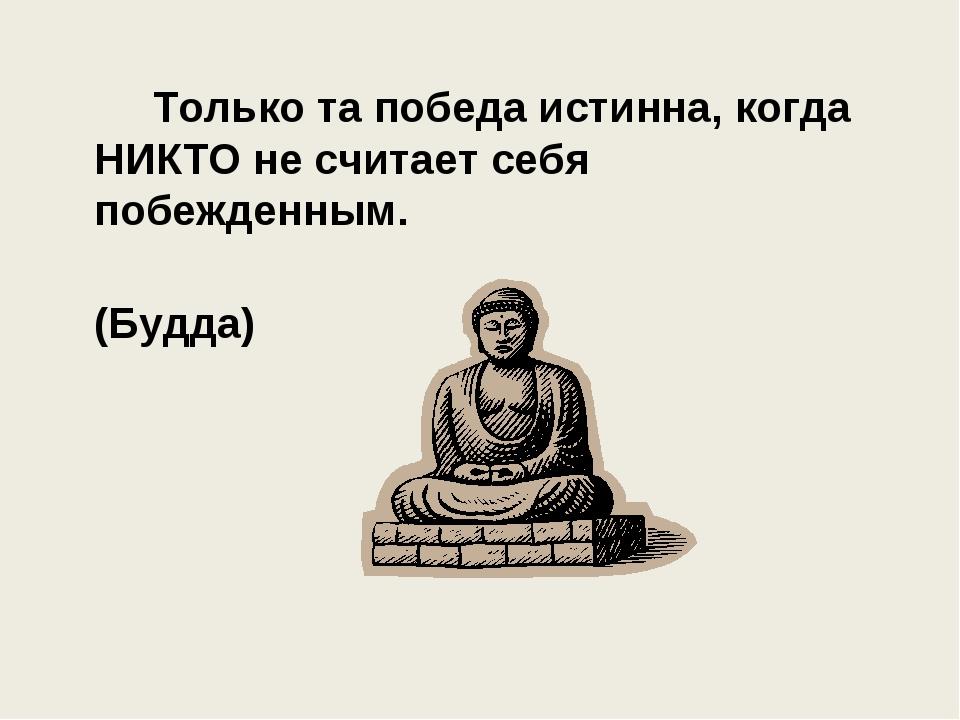 Только та победа истинна, когда НИКТО не считает себя побежденным. (Будда)