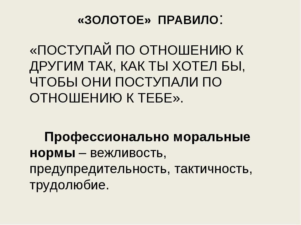 «ЗОЛОТОЕ» ПРАВИЛО: «ПОСТУПАЙ ПО ОТНОШЕНИЮ К ДРУГИМ ТАК, КАК ТЫ ХОТЕЛ БЫ, ЧТО...