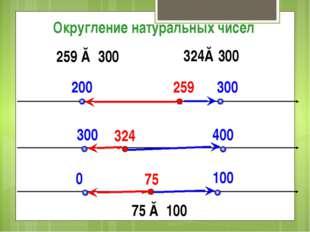 200 300 259 Округление натуральных чисел 259 ≈ 300 324 300 400 324≈300 75 0