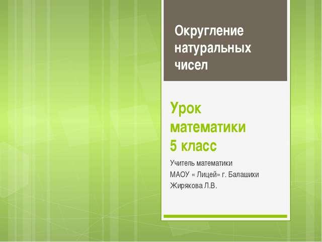 Урок математики 5 класс Учитель математики МАОУ « Лицей» г. Балашихи Жирякова...