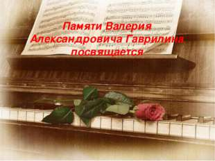Памяти Валерия Александровича Гаврилина посвящается