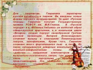 Для творчества Гаврилина характерны русскаянапевностьи лиризм. Им введены
