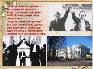 Валерий Александрович - заслуженный деятель искусств, народный артист РСФСР,