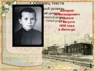Валерий Александрович родился 17 августа 1939 года в Вологде