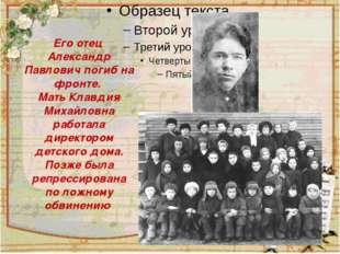 Его отец Александр Павлович погиб на фронте. Мать Клавдия Михайловна работал