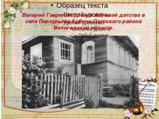 Валерий Гаврилин провел всё своё детство в селе Перхурьево Кубено-Озерского