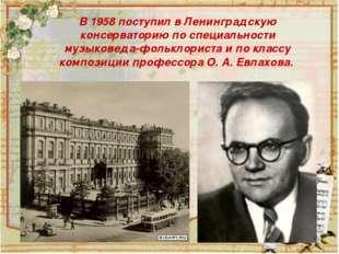 В 1958 поступил в Ленинградскую консерваторию по специальности музыковеда-фо