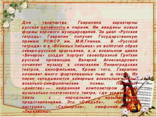 Для творчества Гаврилина характерны русскаянапевностьи лиризм. Им введены...