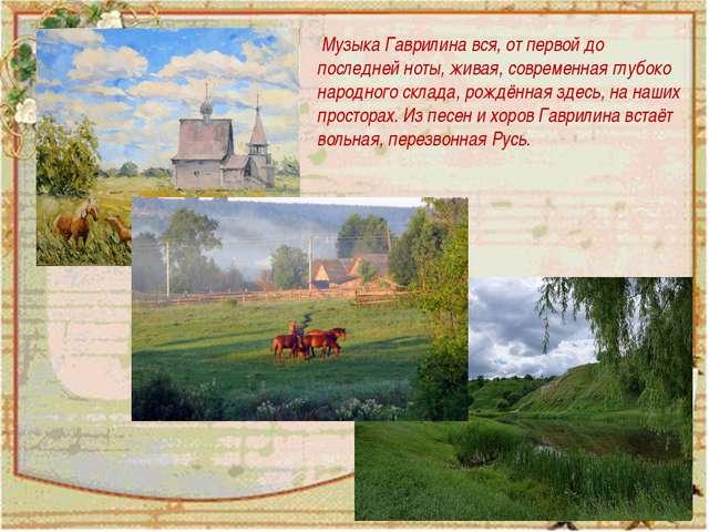 Музыка Гаврилина вся, от первой до последней ноты, живая, современная глубок...