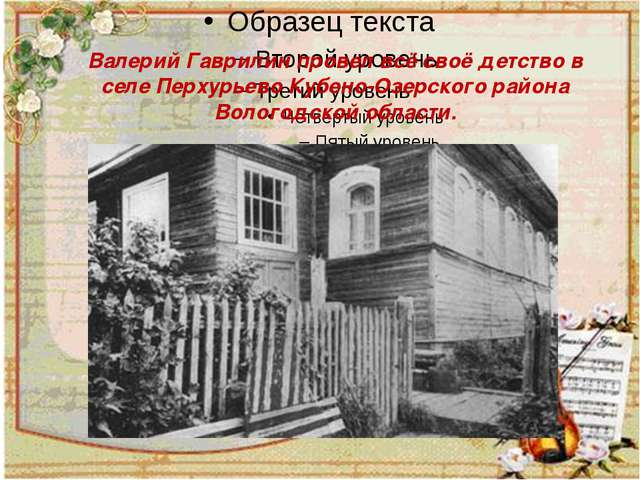 Валерий Гаврилин провел всё своё детство в селе Перхурьево Кубено-Озерского...