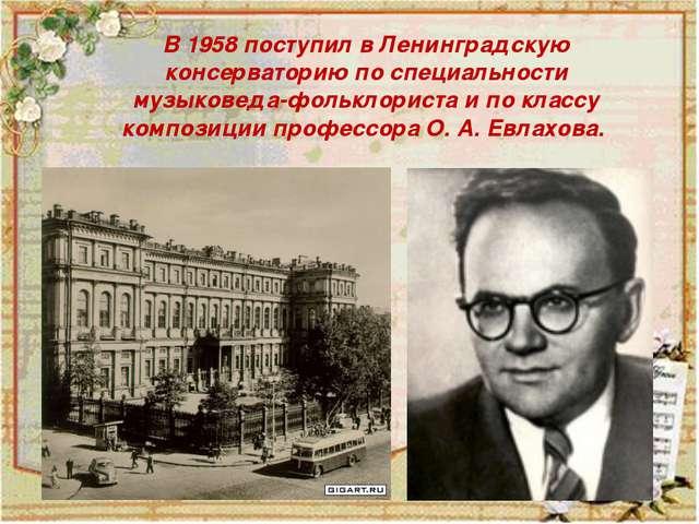 В 1958 поступил в Ленинградскую консерваторию по специальности музыковеда-фо...